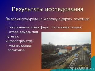 Результаты исследования Во время экскурсии на железную дорогу отметили : загрязн