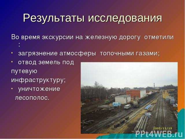 Результаты исследования Во время экскурсии на железную дорогу отметили : загрязнение атмосферы топочными газами; отвод земель под путевую инфраструктуру; уничтожение лесополос.