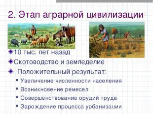2. Этап аграрной цивилизации 10 тыс. лет назад Скотоводство и земледелие Положит