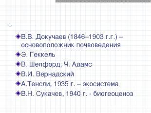 В.В. Докучаев (1846–1903 г.г.) – основоположник почвоведения Э. Геккель В. Шелфо