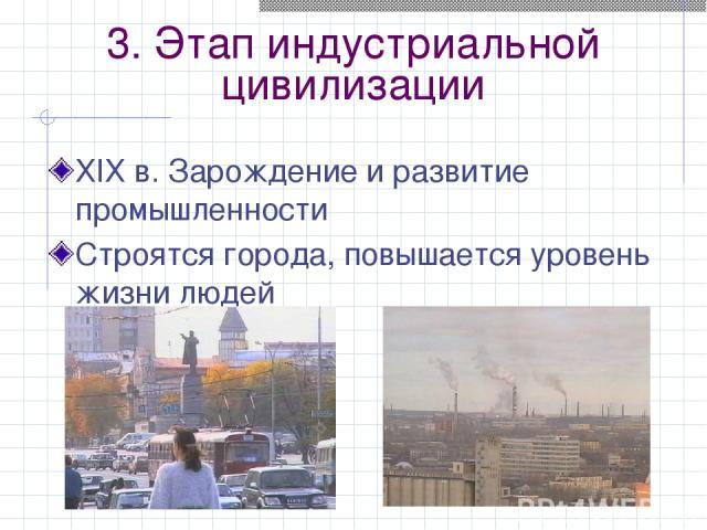 3. Этап индустриальной цивилизации ХIХ в. Зарождение и развитие промышленности Строятся города, повышается уровень жизни людей