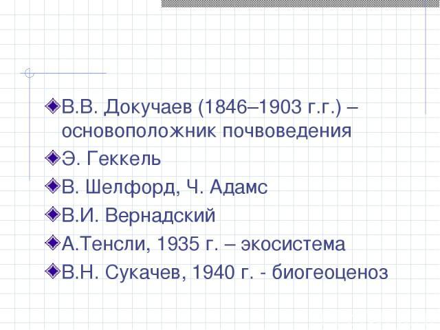 В.В. Докучаев (1846–1903 г.г.) – основоположник почвоведения Э. Геккель В. Шелфорд, Ч. Адамс В.И. Вернадский А.Тенсли, 1935 г. – экосистема В.Н. Сукачев, 1940 г. - биогеоценоз