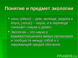 Понятие и предмет экологии οικος (ойкос) – дом, жилище, родина и λόγος (логос) –