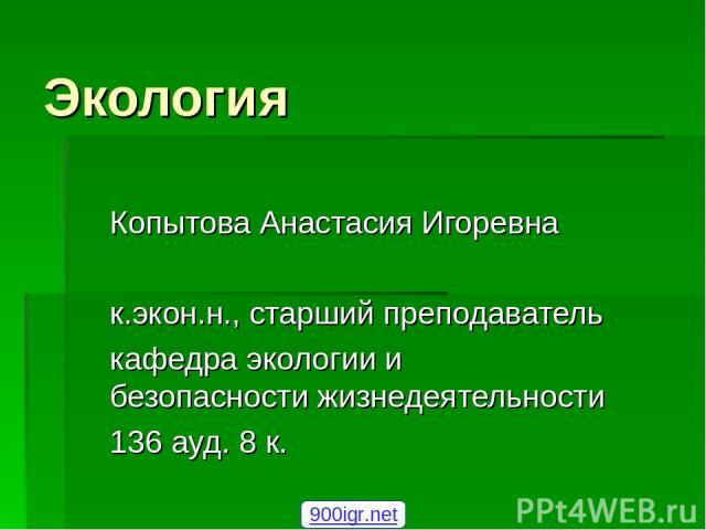 Экология Копытова Анастасия Игоревна к.экон.н., старший преподаватель кафедра экологии и безопасности жизнедеятельности 136 ауд. 8 к. 900igr.net