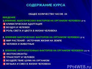 СОДЕРЖАНИЕ КУРСА ОБЩЕЕ КОЛИЧЕСТВО ЧАСОВ -34 ВВЕДЕНИЕ 1.ВЛИЯНИЕ АБИОТИЧЕСКИХ ФАКТ