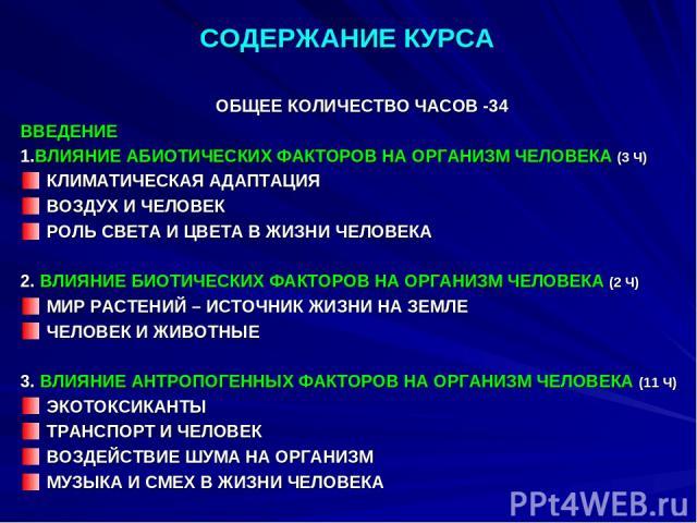 СОДЕРЖАНИЕ КУРСА ОБЩЕЕ КОЛИЧЕСТВО ЧАСОВ -34 ВВЕДЕНИЕ 1.ВЛИЯНИЕ АБИОТИЧЕСКИХ ФАКТОРОВ НА ОРГАНИЗМ ЧЕЛОВЕКА (3 Ч) КЛИМАТИЧЕСКАЯ АДАПТАЦИЯ ВОЗДУХ И ЧЕЛОВЕК РОЛЬ СВЕТА И ЦВЕТА В ЖИЗНИ ЧЕЛОВЕКА 2. ВЛИЯНИЕ БИОТИЧЕСКИХ ФАКТОРОВ НА ОРГАНИЗМ ЧЕЛОВЕКА (2 Ч) М…