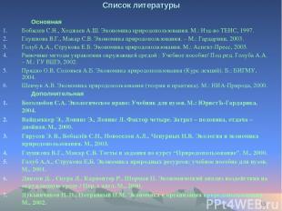 * Список литературы Основная Бобылев С.Н., Ходжаев А.Ш. Экономика природопользов