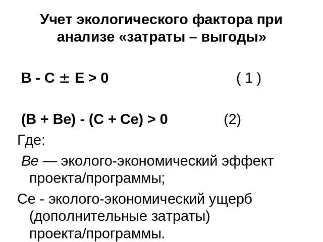 Учет экологического фактора при анализе «затраты – выгоды» В - С Е > 0 ( 1 ) (В + Ве) - (С + Се) > 0 (2) Где: Ве — эколого-экономический эффект проекта/программы; Се - эколого-экономический ущерб (дополнительные затраты) проекта/программы.