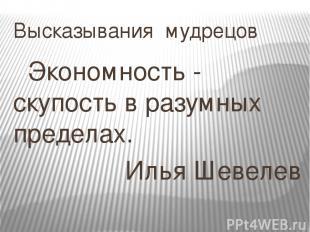 Высказывания мудрецов Экономность - скупость в разумных пределах. Илья Шевелев