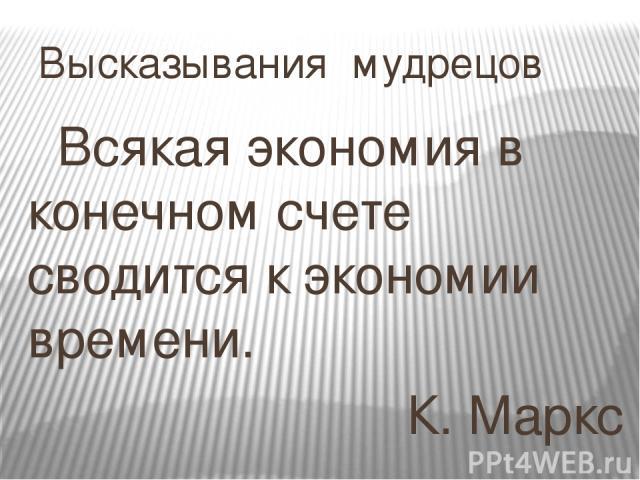 Высказывания мудрецов Всякая экономия в конечном счете сводится к экономии времени. К. Маркс