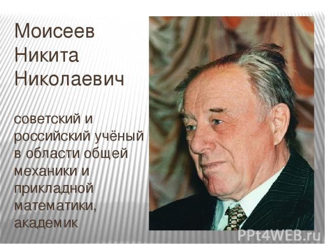 Моисеев Никита Николаевич советский и российский учёный в области общей механики и прикладной математики, академик