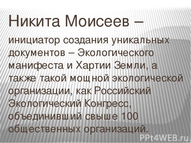 Никита Моисеев – инициатор создания уникальных документов – Экологического манифеста и Хартии Земли, а также такой мощной экологической организации, как Российский Экологический Конгресс, объединивший свыше 100 общественных организаций.