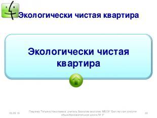 Экологически чистая квартира * * Пищенко Татьяна Николаевна, учитель биологии эк