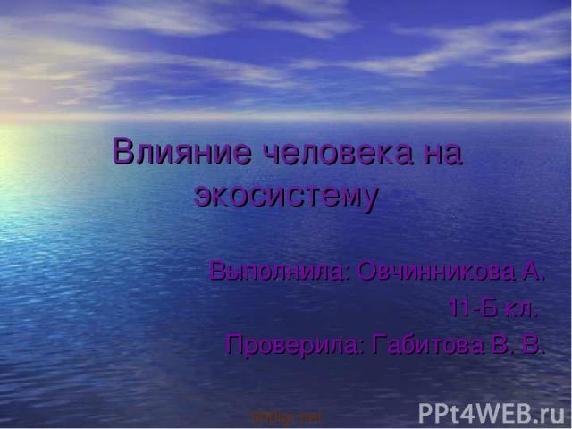Влияние человека на экосистему Выполнила: Овчинникова А. 11-Б кл. Проверила: Габитова В. В. 900igr.net