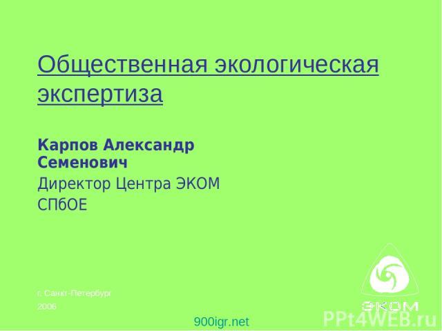 Общественная экологическая экспертиза Карпов Александр Семенович Директор Центра ЭКОМ СПбОЕ 900igr.net