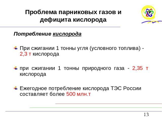 Проблема парниковых газов и дефицита кислорода Потребление кислорода При сжигании 1 тонны угля (условного топлива) - 2,3 т кислорода при сжигании 1 тонны природного газа - 2,35 т кислорода Ежегодное потребление кислорода ТЭС России составляет более …