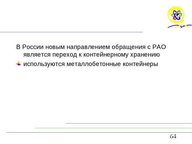 В России новым направлением обращения с РАО является переход к контейнерному хранению используются металлобетонные контейнеры