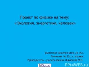 Проект по физике на тему: «Экология, энергетика, человек» Выполнил: Анцупов Егор