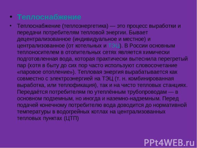 Теплоснабжение Теплоснабжение (теплоэнергетика) — это процесс выработки и передачи потребителям тепловой энергии. Бывает децентрализованное (индивидуальное и местное) и централизованное (от котельных и ТЭЦ). В России основным теплоносителем в отопит…