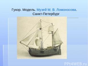 Гукор. Модель. Музей М.В.Ломоносова. Санкт-Петербург