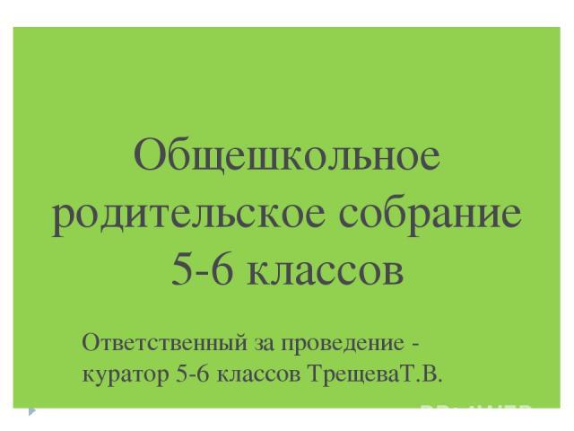 Общешкольное родительское собрание 5-6 классов Ответственный за проведение - куратор 5-6 классов ТрещеваТ.В.
