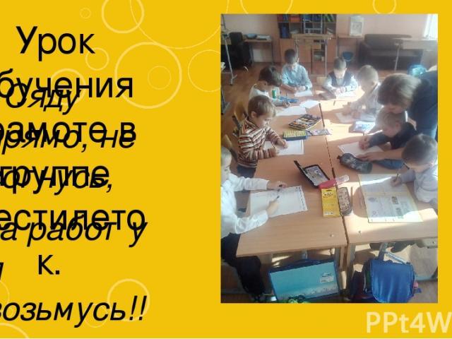 Урок обучения грамоте в группе шестилеток. «Сяду прямо, не согнусь, за работу я возьмусь!!!»