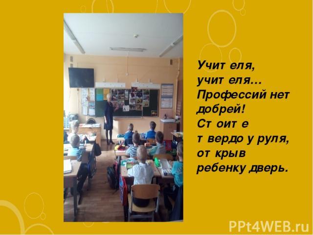 Учителя, учителя… Пpофессий нет добpей! Стоите твеpдо у pуля, откpыв pебенку двеpь.