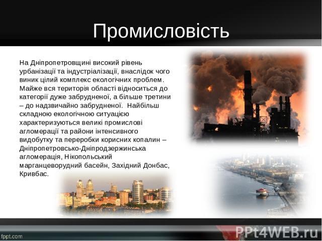 Промисловість На Дніпропетровщині високий рівень урбанізації та індустріалізації, внаслідок чого виник цілий комплекс екологічних проблем. Майже вся територія області відноситься до категорії дуже забрудненої, а більше третини – до надзвичайно забру…