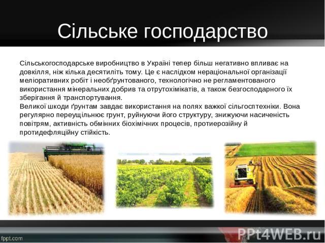 Сільське господарство Сільськогосподарське виробництво в Україні тепер більш негативно впливає на довкілля, ніж кілька десятиліть тому. Це є наслідком нераціональної організації меліоративних робіт і необґрунтованого, технологічно не регламентованог…