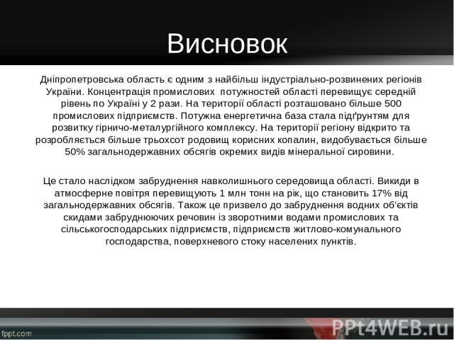 Висновок Дніпропетровська область є одним з найбільш індустріально-розвинених регіонів України. Концентрація промислових потужностей області перевищує середній рівень по Україні у 2 рази. На території області розташовано більше 500 промислових підпр…