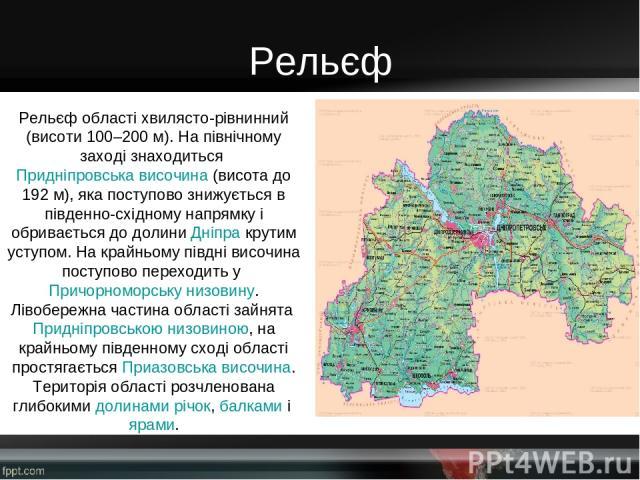 Рельєф Рельєф області хвилясто-рівнинний (висоти 100–200 м). На північному заході знаходитьсяПридніпровська височина(висота до 192 м), яка поступово знижується в південно-східному напрямку і обривається до долиниДніпракрутим уступом. На крайньом…