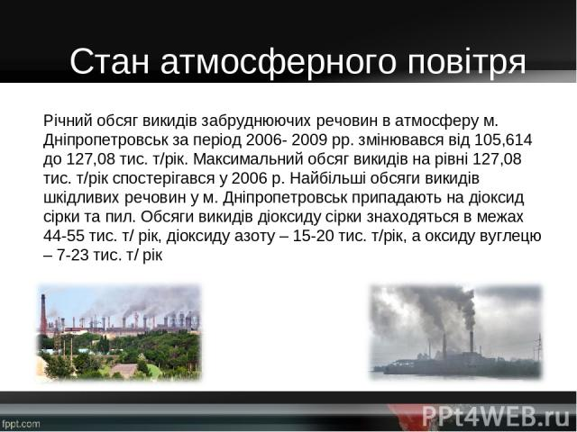 Річний обсяг викидів забруднюючих речовин в атмосферу м. Дніпропетровськ за період 2006- 2009 рр. змінювався від 105,614 до 127,08 тис. т/рік. Максимальний обсяг викидів на рівні 127,08 тис. т/рік спостерігався у 2006 р. Найбільші обсяги викидів шкі…