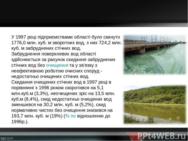 У 1997 році підприємствами області було скинуто 1776,0 млн. куб. м зворотних вод, з них 724,2 млн. куб. м забруднених стічних вод. Забруднення поверхневих вод області здійснюється за рахунок скидання забруднених стічних вод безочищеннята у зв'язк…