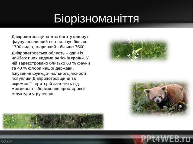 Біорізноманіття Дніпропетровщина має багату флору і фауну: рослинний світ налічує більше 1700 видів, тваринний - більше 7500. Дніпропетровська область – один із найбагатших видами регіонів країни. У ній зареєстровано близько 60 % фауни та 40 % флори…