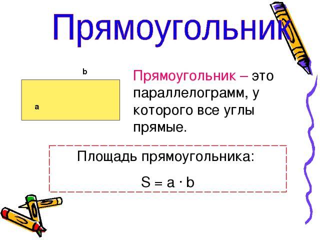 а b Прямоугольник – это параллелограмм, у которого все углы прямые. Площадь прямоугольника: S = a · b