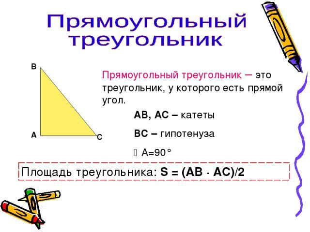 А В С Прямоугольный треугольник – это треугольник, у которого есть прямой угол. АВ, АС – катеты ВС – гипотенуза А=90° Площадь треугольника: S = (АВ · АС)/2