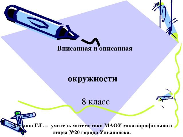 Вписанная и описанная окружности 8 класс Мухина Г.Г. – учитель математики МАОУ многопрофильного лицея №20 города Ульяновска.