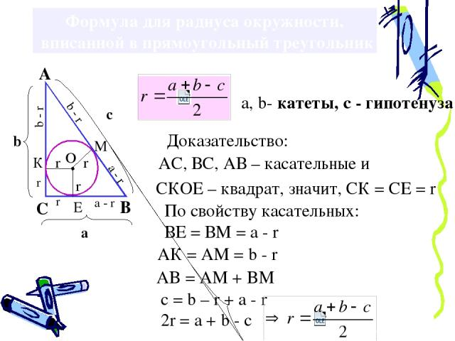 Формула для радиуса окружности, вписанной в прямоугольный треугольник Доказательство: СКОЕ – квадрат, значит, СК = СЕ = r По свойству касательных: ВЕ = ВМ = а - r АК = АМ = b - r AB = AM + BM c = b – r + a - r 2r = a + b - c АС, ВС, АВ – касательные…