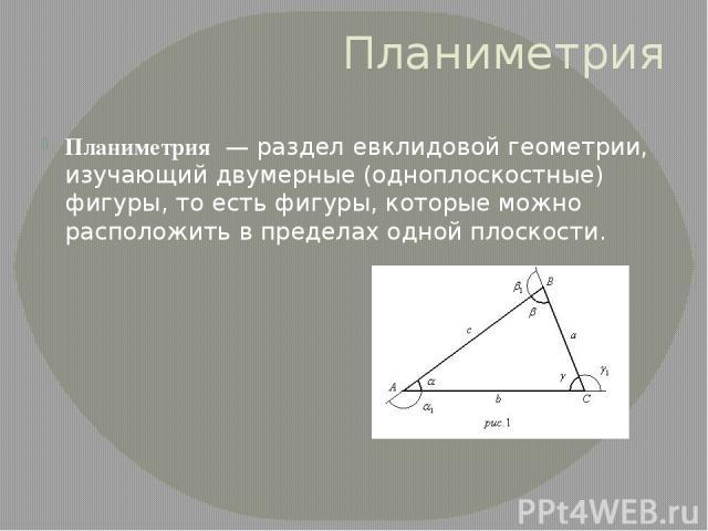 Планиметрия Планиметрия— разделевклидовой геометрии, изучающий двумерные (одноплоскостные)фигуры, то есть фигуры, которые можно расположить в пределах однойплоскости.