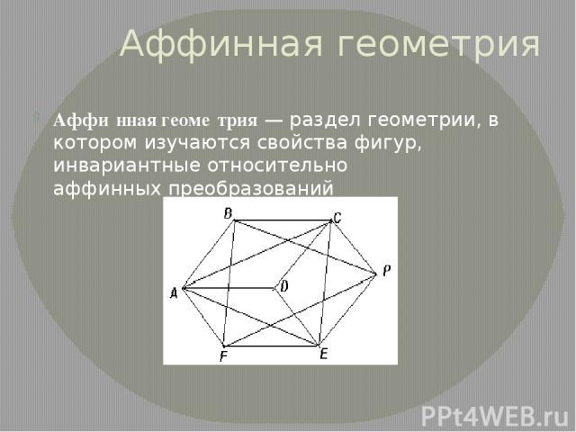 Аффинная геометрия Аффи нная геоме трия— раздел геометрии, в котором изучаются свойства фигур, инвариантные относительноаффинных преобразований