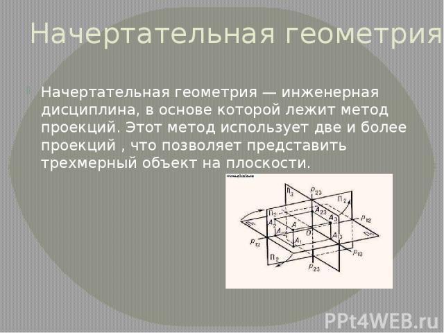 Начертательная геометрия Начертательная геометрия— инженерная дисциплина, в основе которой лежит метод проекций. Этот метод использует две и более проекций , что позволяет представить трехмерный объект на плоскости.