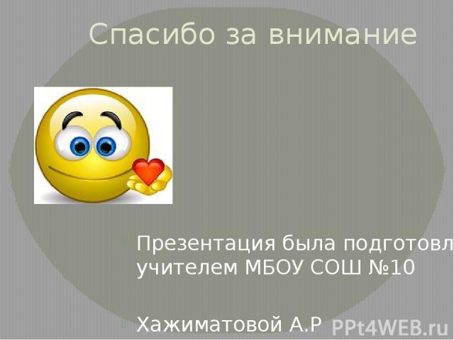 Спасибо за внимание Презентация была подготовлена учителем МБОУ СОШ №10 Хажиматовой А.Р