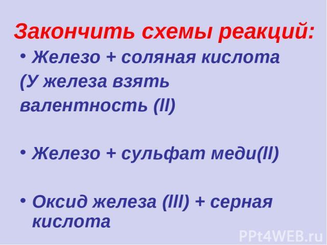 Закончить схемы реакций: Железо + соляная кислота (У железа взять валентность (ll) Железо + сульфат меди(ll) Оксид железа (lll) + серная кислота