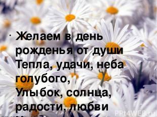 Желаем в день рожденья от души Тепла, удачи, неба голубого, Улыбок, солнца, радо