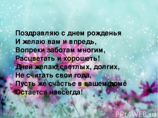 Поздравляю с днем рожденья И желаю вам и впредь, Вопреки заботам многим, Расцвет