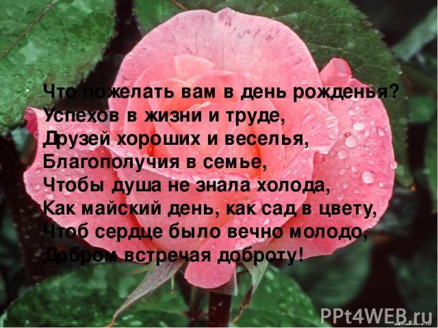Что пожелать вам в день рожденья? Успехов в жизни и труде, Друзей хороших и веселья, Благополучия в семье, Чтобы душа не знала холода, Как майский день, как сад в цвету, Чтоб сердце было вечно молодо, Добром встречая доброту!
