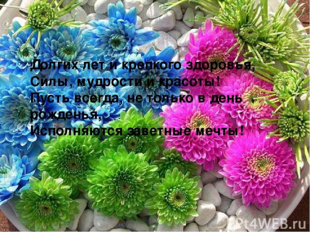 Долгих лет и крепкого здоровья, Силы, мудрости и красоты! Пусть всегда, не только в день рожденья, Исполняются заветные мечты!