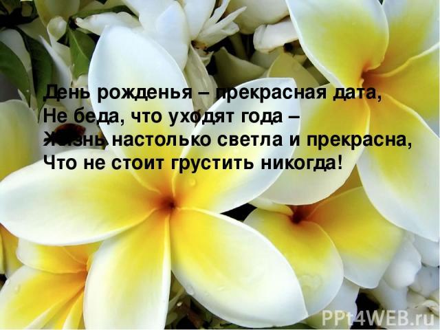 День рожденья – прекрасная дата, Не беда, что уходят года – Жизнь настолько светла и прекрасна, Что не стоит грустить никогда!