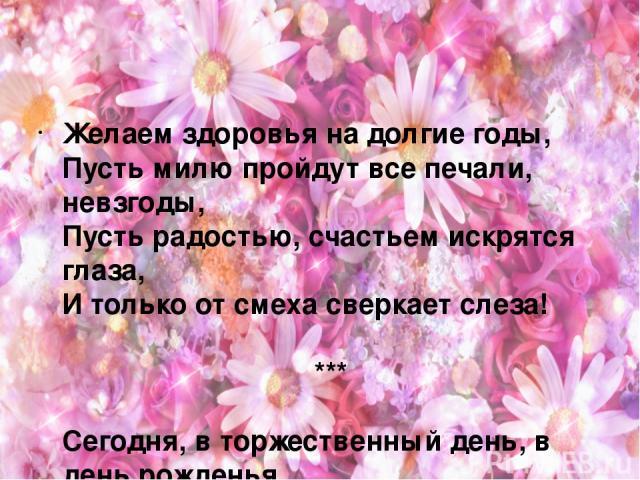 Желаем здоровья на долгие годы, Пусть милю пройдут все печали, невзгоды, Пусть радостью, счастьем искрятся глаза, И только от смеха сверкает слеза! *** Сегодня, в торжественный день, в день рожденья, Здоровья желаем и жить не старея, Побольше вам ра…