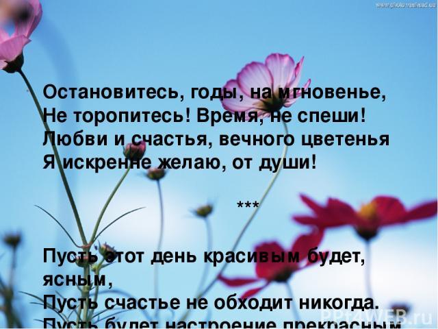 Остановитесь, годы, на мгновенье, Не торопитесь! Время, не спеши! Любви и счастья, вечного цветенья Я искренне желаю, от души! *** Пусть этот день красивым будет, ясным, Пусть счастье не обходит никогда. Пусть будет настроение прекрасным, Желанья пу…